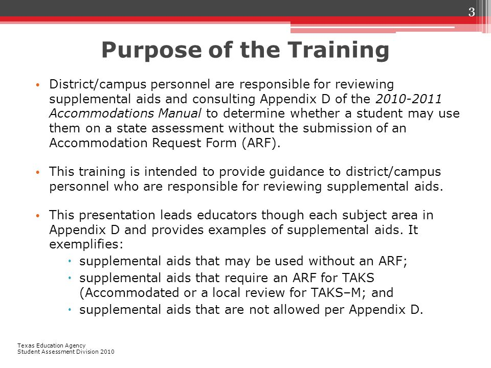 Purpose of the Training District/campus personnel are responsible for reviewing supplemental aids and consulting Appendix D of the 2010-2011 Accommodations Manual to determine whether a student may use them on a state assessment without the submission of an Accommodation Request Form (ARF).