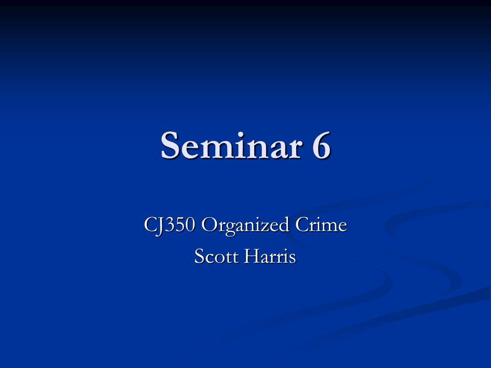 Seminar 6 CJ350 Organized Crime Scott Harris