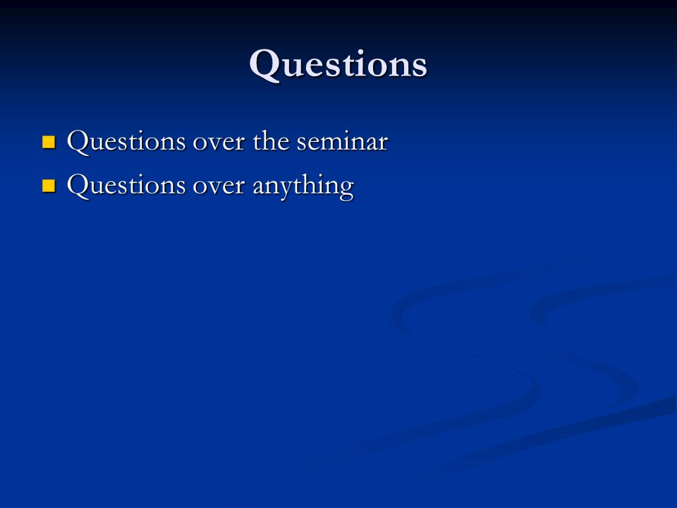 Questions Questions over the seminar Questions over the seminar Questions over anything Questions over anything