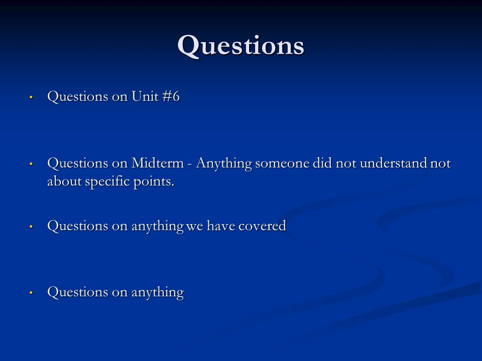 Questions Questions on Unit #6 Questions on Unit #6 Questions on Midterm - Anything someone did not understand not about specific points.