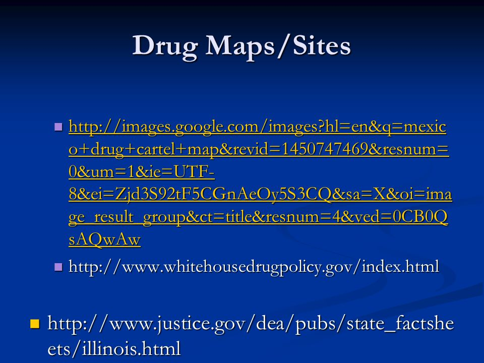 Drug Maps/Sites http://images.google.com/images?hl=en&q=mexic o+drug+cartel+map&revid=1450747469&resnum= 0&um=1&ie=UTF- 8&ei=Zjd3S92tF5CGnAeOy5S3CQ&sa=X&oi=ima ge_result_group&ct=title&resnum=4&ved=0CB0Q sAQwAw http://images.google.com/images?hl=en&q=mexic o+drug+cartel+map&revid=1450747469&resnum= 0&um=1&ie=UTF- 8&ei=Zjd3S92tF5CGnAeOy5S3CQ&sa=X&oi=ima ge_result_group&ct=title&resnum=4&ved=0CB0Q sAQwAw http://images.google.com/images?hl=en&q=mexic o+drug+cartel+map&revid=1450747469&resnum= 0&um=1&ie=UTF- 8&ei=Zjd3S92tF5CGnAeOy5S3CQ&sa=X&oi=ima ge_result_group&ct=title&resnum=4&ved=0CB0Q sAQwAw http://images.google.com/images?hl=en&q=mexic o+drug+cartel+map&revid=1450747469&resnum= 0&um=1&ie=UTF- 8&ei=Zjd3S92tF5CGnAeOy5S3CQ&sa=X&oi=ima ge_result_group&ct=title&resnum=4&ved=0CB0Q sAQwAw http://www.whitehousedrugpolicy.gov/index.html http://www.whitehousedrugpolicy.gov/index.html http://www.justice.gov/dea/pubs/state_factshe ets/illinois.html http://www.justice.gov/dea/pubs/state_factshe ets/illinois.html