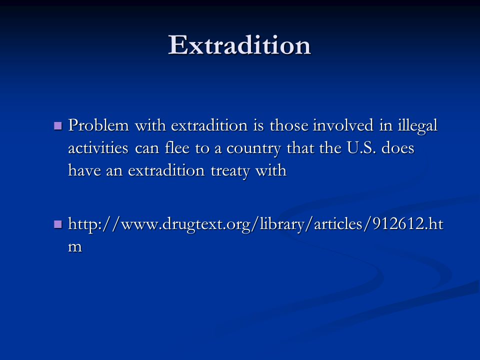 Extradition Problem with extradition is those involved in illegal activities can flee to a country that the U.S.