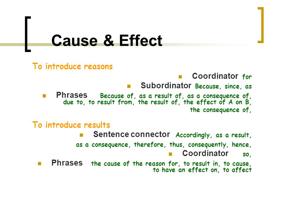 Cause & Effect To introduce reasons Coordinator for Subordinator Because, since, as Phrases Because of, as a result of, as a consequence of, due to, to result from, the result of, the effect of A on B, the consequence of, To introduce results Sentence connector Accordingly, as a result, as a consequence, therefore, thus, consequently, hence, Coordinator so, Phrases the cause of the reason for, to result in, to cause, to have an effect on, to affect