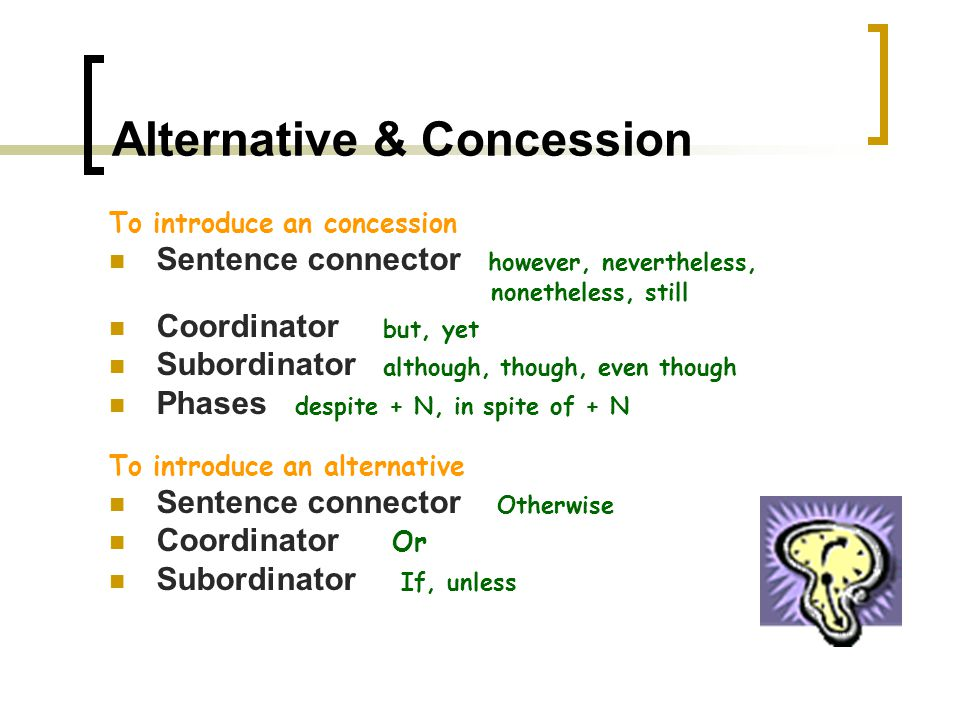 Comparison & Contrast To introduce a comparison Sentence connector Similarly, likewise, also, too Coordinator and Subordinator as, just as Phrases like, just as, just like (+N), be alike, Be similar (to), be the same as, both…and, not only…but also, to compare to, to compare with, In like manner, To introduce contrast (strong opposition) Sentence connector However, in contrast, in (by) comparison, on the other hand, on the contrary Coordinator but, Subordinator while, whereas Phrases to be different from, to differ from, To be dissimilar, to be unlike, to compare with,
