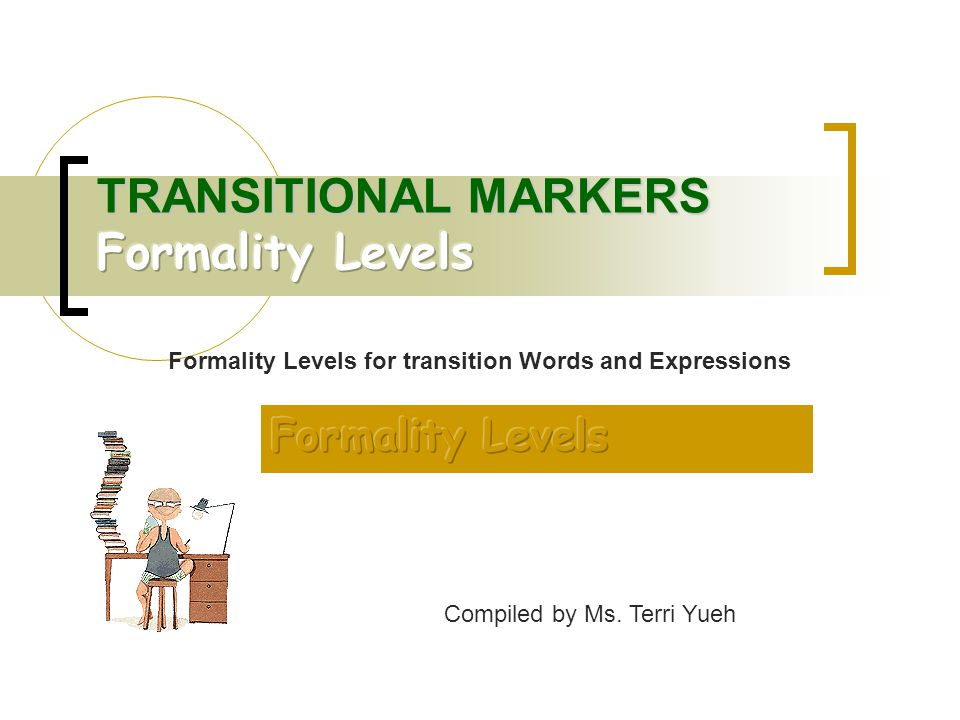 Compiled by Ms. Terri Yueh Formality Levels for transition Words and Expressions