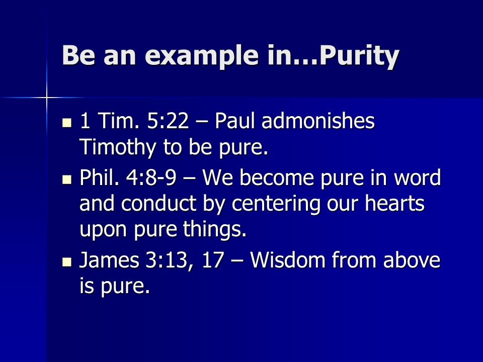 Be an example in…Purity 1 Tim. 5:22 – Paul admonishes Timothy to be pure. 1 Tim. 5:22 – Paul admonishes Timothy to be pure. Phil. 4:8-9 – We become pu