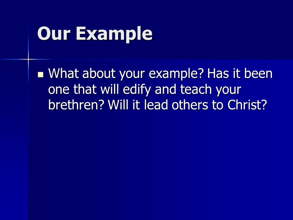Our Example What about your example? Has it been one that will edify and teach your brethren? Will it lead others to Christ? What about your example?