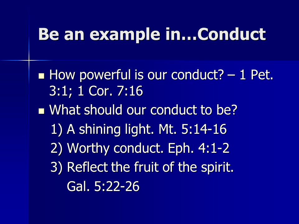Be an example in…Conduct How powerful is our conduct? – 1 Pet. 3:1; 1 Cor. 7:16 How powerful is our conduct? – 1 Pet. 3:1; 1 Cor. 7:16 What should our