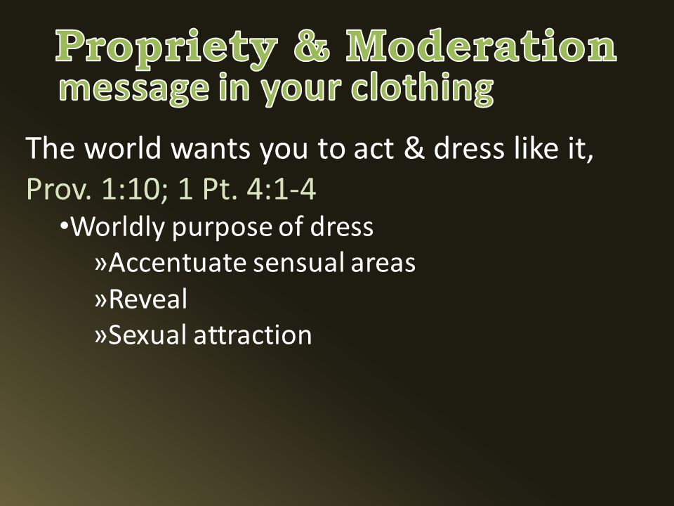 The world wants you to act & dress like it, Prov. 1:10; 1 Pt.