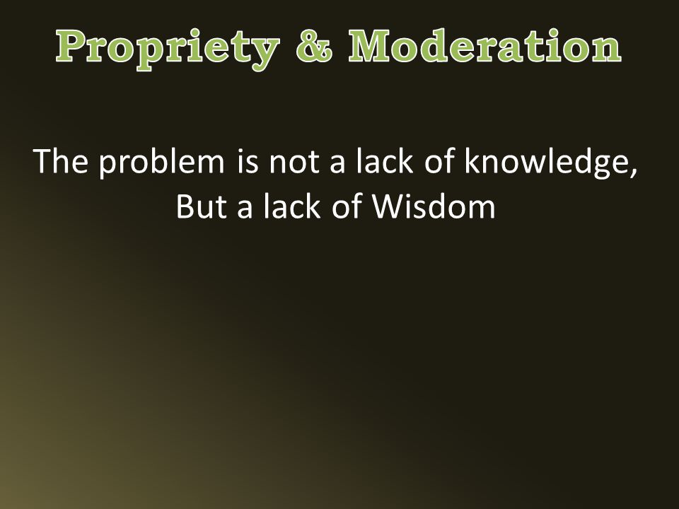The problem is not a lack of knowledge, But a lack of Wisdom