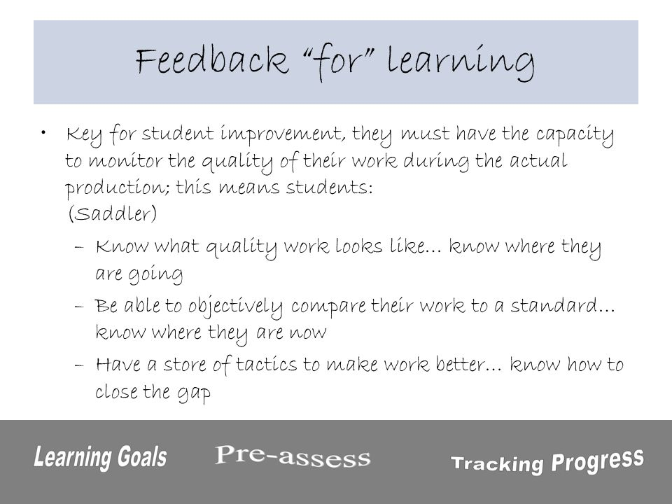 Feedback for learning Key for student improvement, they must have the capacity to monitor the quality of their work during the actual production; this means students: (Saddler) –Know what quality work looks like… know where they are going –Be able to objectively compare their work to a standard… know where they are now –Have a store of tactics to make work better… know how to close the gap