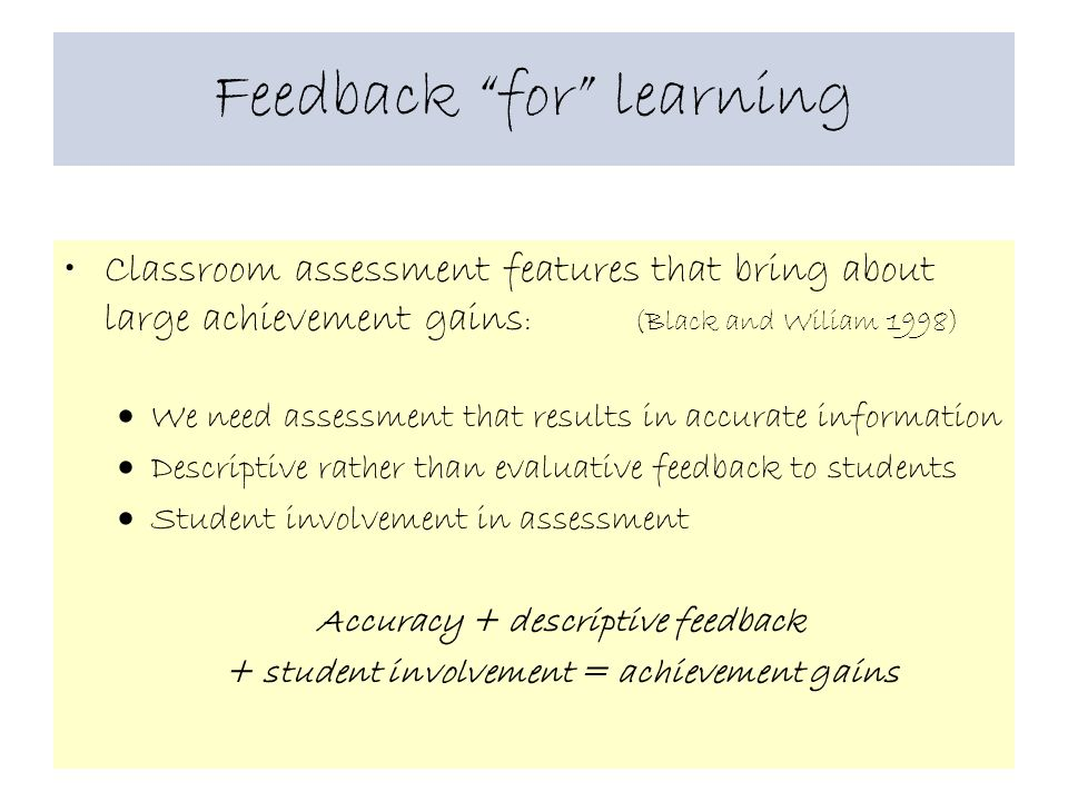 Feedback for learning Classroom assessment features that bring about large achievement gains : (Black and Wiliam 1998)  We need assessment that results in accurate information  Descriptive rather than evaluative feedback to students  Student involvement in assessment Accuracy + descriptive feedback + student involvement = achievement gains