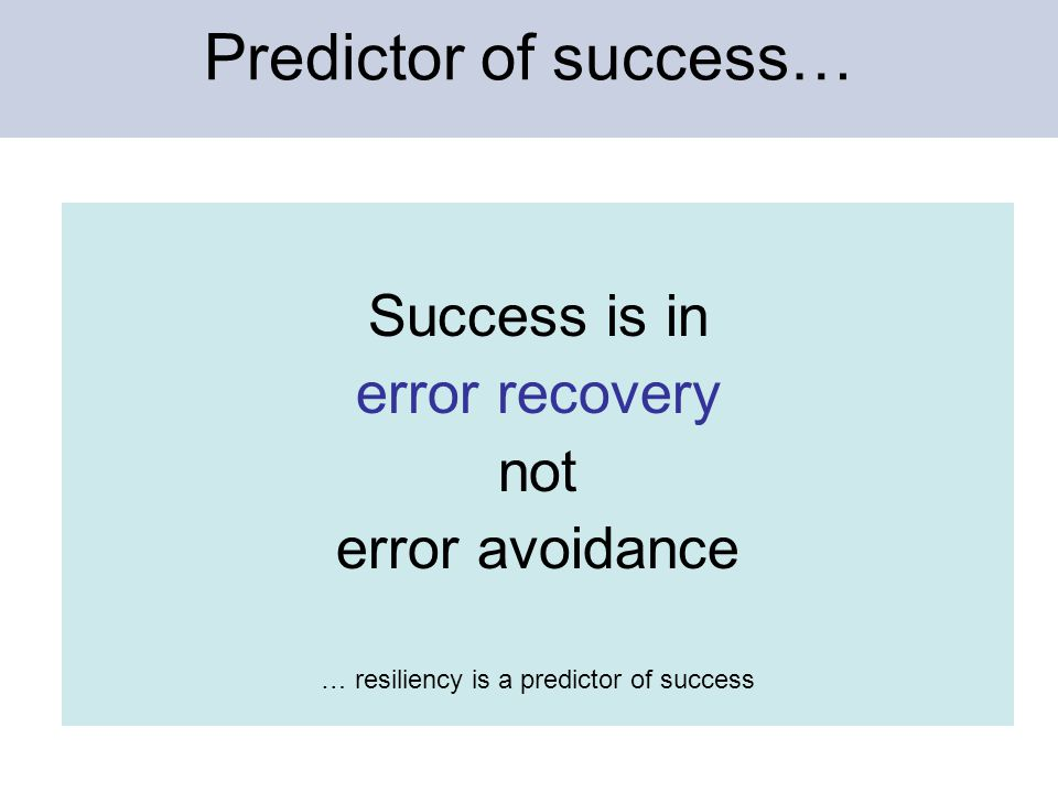 Predictor of success… Success is in error recovery not error avoidance … resiliency is a predictor of success