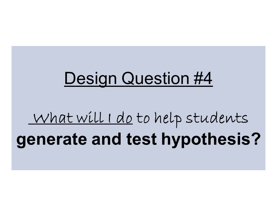 Design Question #4 What will I do to help students generate and test hypothesis