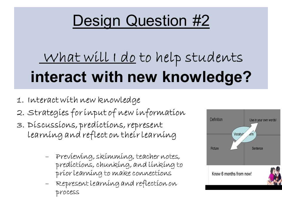 1.Interact with new knowledge 2.Strategies for input of new information 3.Discussions, predictions, represent learning and reflect on their learning –Previewing, skimming, teacher notes, predictions, chunking, and linking to prior learning to make connections –Represent learning and reflection on process
