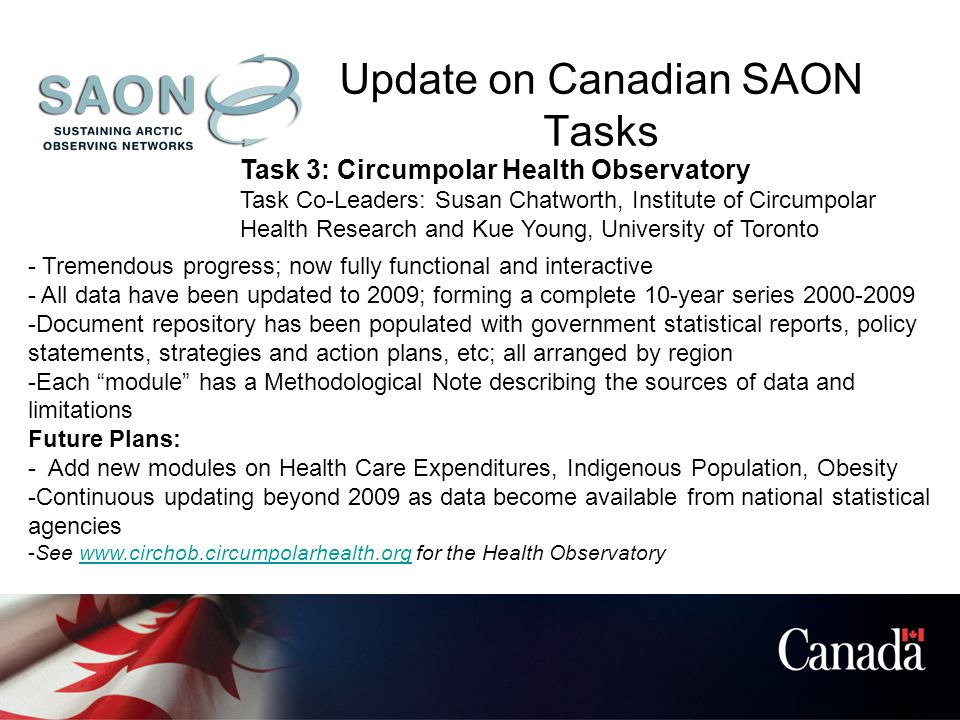 Update on Canadian SAON Tasks Task 3: Circumpolar Health Observatory Task Co-Leaders: Susan Chatworth, Institute of Circumpolar Health Research and Kue Young, University of Toronto - Tremendous progress; now fully functional and interactive - All data have been updated to 2009; forming a complete 10-year series 2000-2009 -Document repository has been populated with government statistical reports, policy statements, strategies and action plans, etc; all arranged by region -Each module has a Methodological Note describing the sources of data and limitations Future Plans: - Add new modules on Health Care Expenditures, Indigenous Population, Obesity -Continuous updating beyond 2009 as data become available from national statistical agencies -See www.circhob.circumpolarhealth.org for the Health Observatorywww.circhob.circumpolarhealth.org