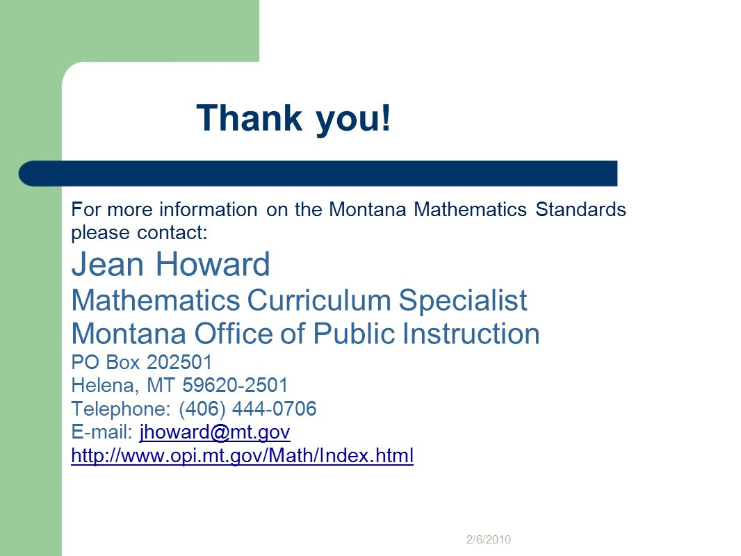 Thank you! For more information on the Montana Mathematics Standards please contact: Jean Howard Mathematics Curriculum Specialist Montana Office of P