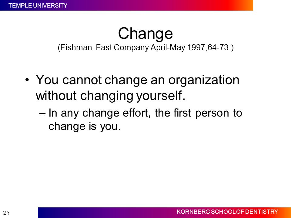 TEMPLE UNIVERSITY KORNBERG SCHOOL OF DENTISTRY 25 Change (Fishman. Fast Company April-May 1997;64-73.) You cannot change an organization without chang
