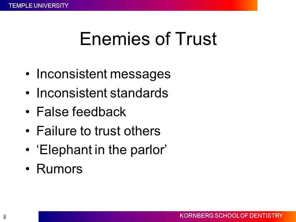 TEMPLE UNIVERSITY KORNBERG SCHOOL OF DENTISTRY 8 Enemies of Trust Inconsistent messages Inconsistent standards False feedback Failure to trust others