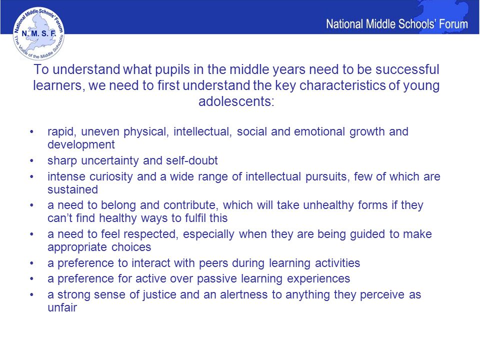 To understand what pupils in the middle years need to be successful learners, we need to first understand the key characteristics of young adolescents: rapid, uneven physical, intellectual, social and emotional growth and development sharp uncertainty and self-doubt intense curiosity and a wide range of intellectual pursuits, few of which are sustained a need to belong and contribute, which will take unhealthy forms if they can't find healthy ways to fulfil this a need to feel respected, especially when they are being guided to make appropriate choices a preference to interact with peers during learning activities a preference for active over passive learning experiences a strong sense of justice and an alertness to anything they perceive as unfair