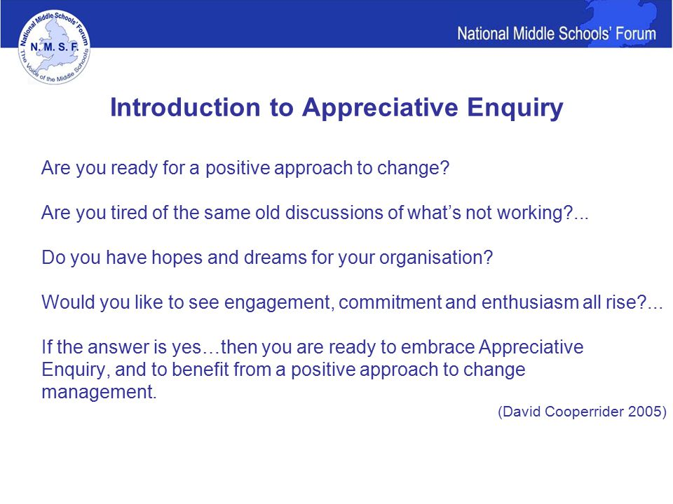 Introduction to Appreciative Enquiry Are you ready for a positive approach to change.