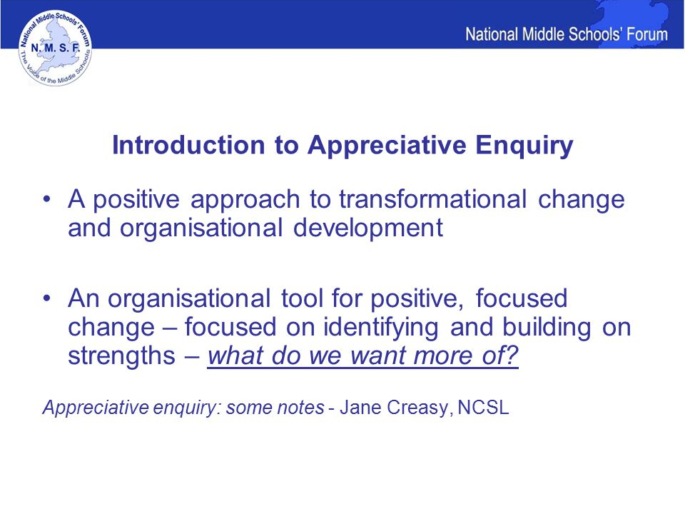 Introduction to Appreciative Enquiry A positive approach to transformational change and organisational development An organisational tool for positive, focused change – focused on identifying and building on strengths – what do we want more of.
