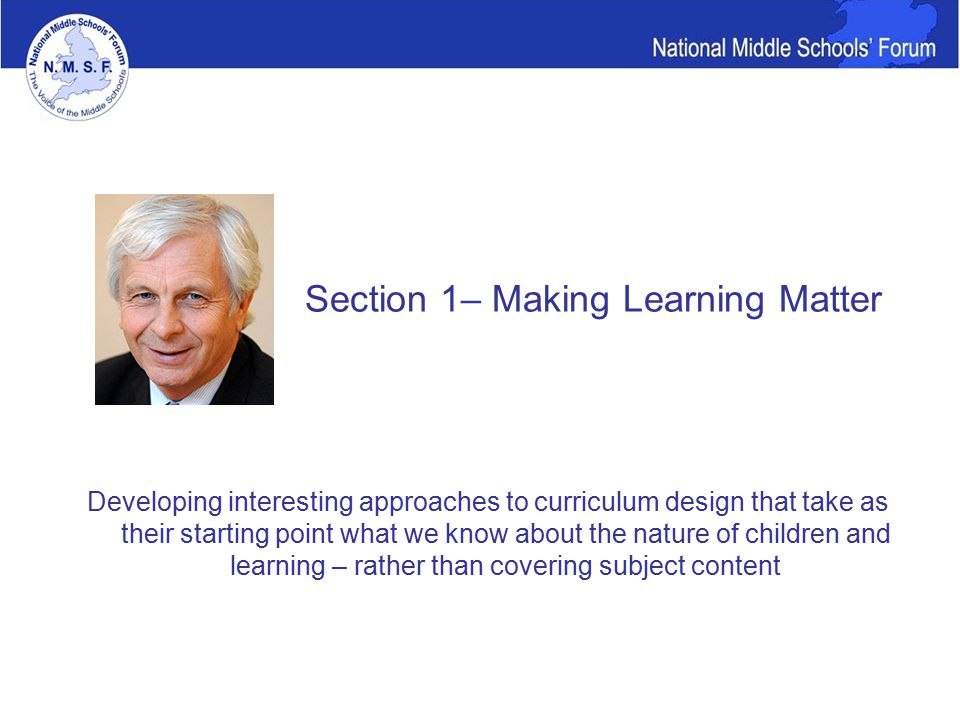 Developing interesting approaches to curriculum design that take as their starting point what we know about the nature of children and learning – rather than covering subject content Section 1– Making Learning Matter