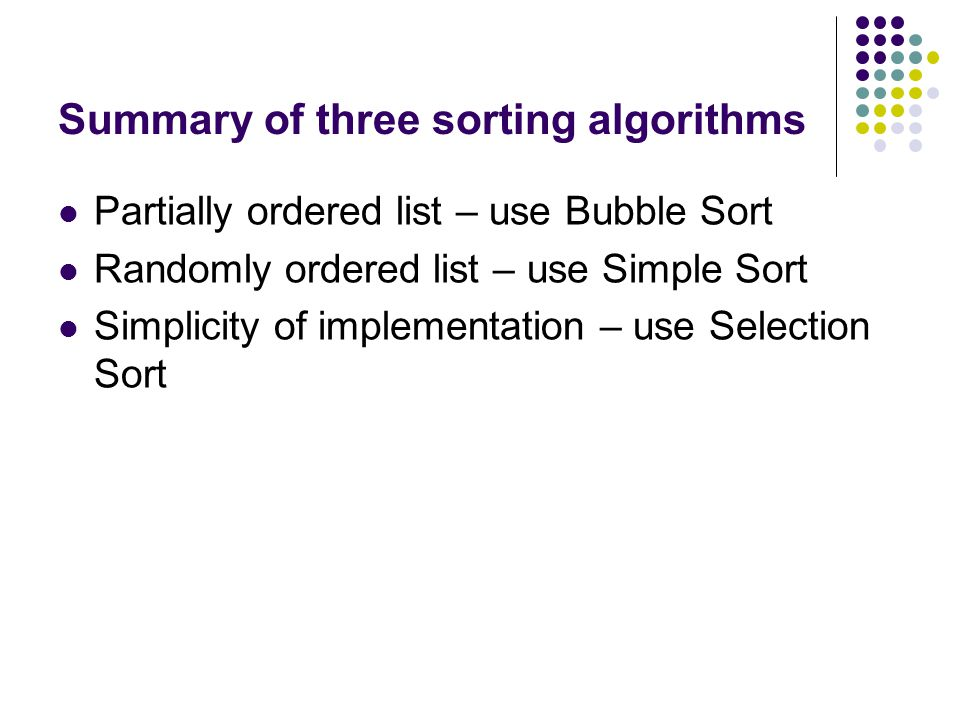 Summary of three sorting algorithms Simple sortBubble sortSelection sort using two lists ComparisonsN(N-1)/2N x N PassesNNNegligible MemoryNegligible Small UsesSmall ListsNoneLists stabilityStable