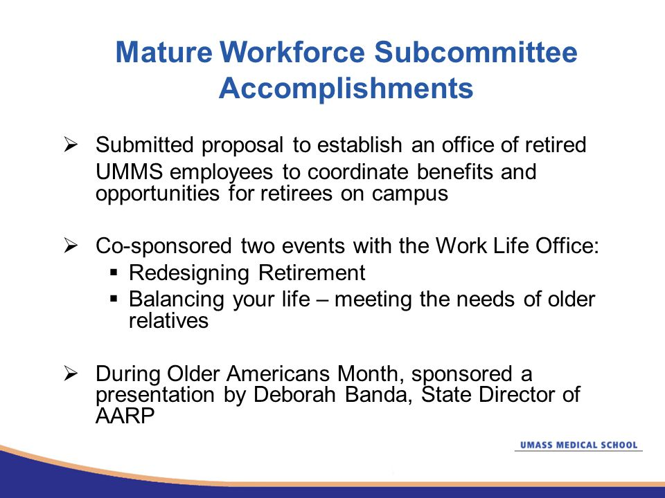 Mature Workforce Subcommittee Accomplishments  Submitted proposal to establish an office of retired UMMS employees to coordinate benefits and opportunities for retirees on campus  Co-sponsored two events with the Work Life Office:  Redesigning Retirement  Balancing your life – meeting the needs of older relatives  During Older Americans Month, sponsored a presentation by Deborah Banda, State Director of AARP