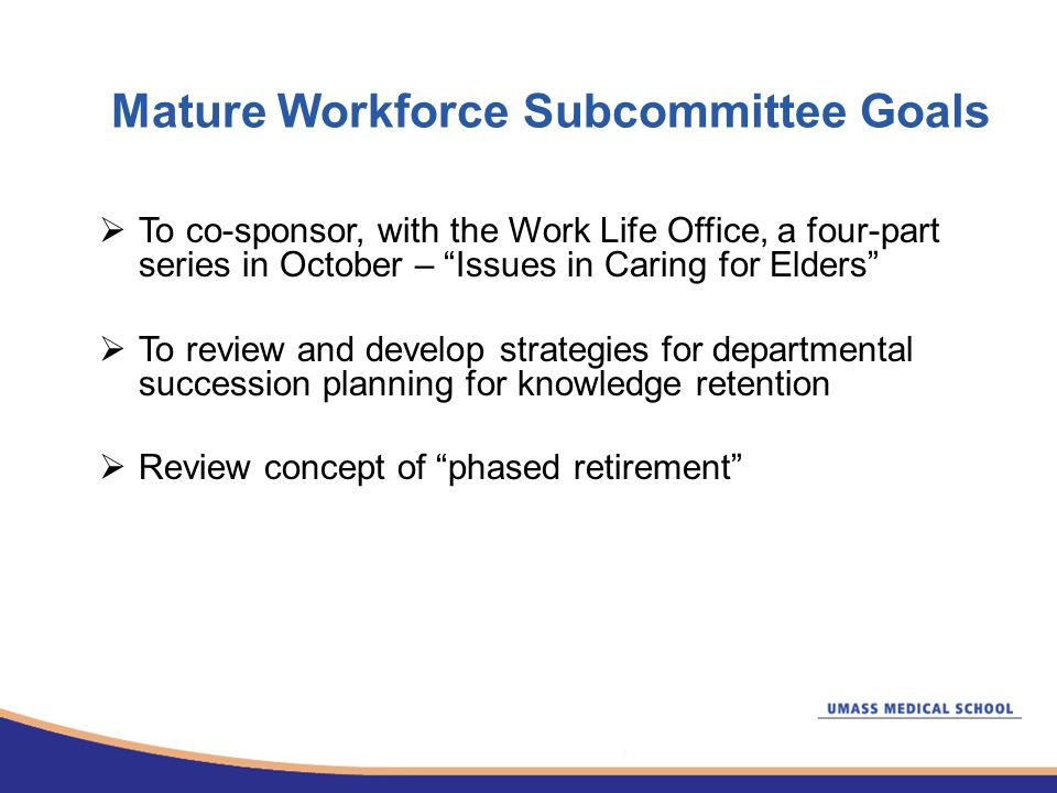 Mature Workforce Subcommittee Goals  To co-sponsor, with the Work Life Office, a four-part series in October – Issues in Caring for Elders  To review and develop strategies for departmental succession planning for knowledge retention  Review concept of phased retirement