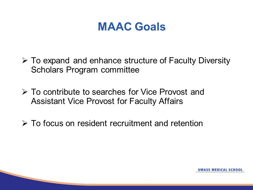MAAC Goals  To expand and enhance structure of Faculty Diversity Scholars Program committee  To contribute to searches for Vice Provost and Assistant Vice Provost for Faculty Affairs  To focus on resident recruitment and retention