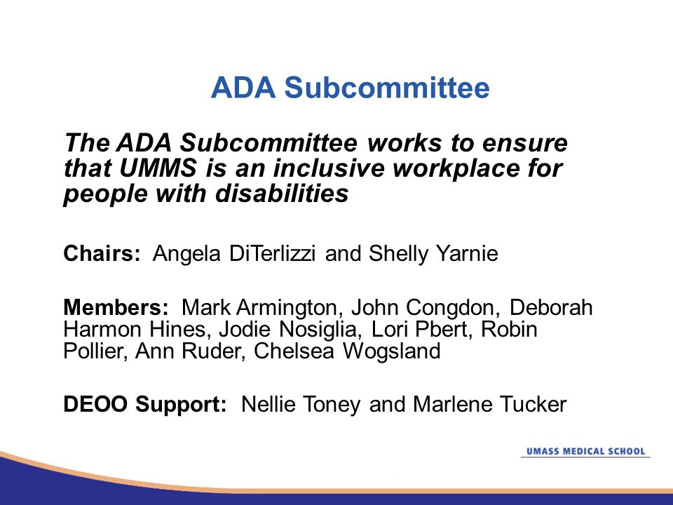 ADA Subcommittee The ADA Subcommittee works to ensure that UMMS is an inclusive workplace for people with disabilities Chairs: Angela DiTerlizzi and Shelly Yarnie Members: Mark Armington, John Congdon, Deborah Harmon Hines, Jodie Nosiglia, Lori Pbert, Robin Pollier, Ann Ruder, Chelsea Wogsland DEOO Support: Nellie Toney and Marlene Tucker