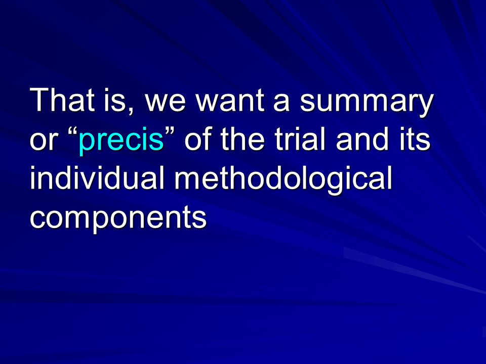 That is, we want a summary or precis of the trial and its individual methodological components