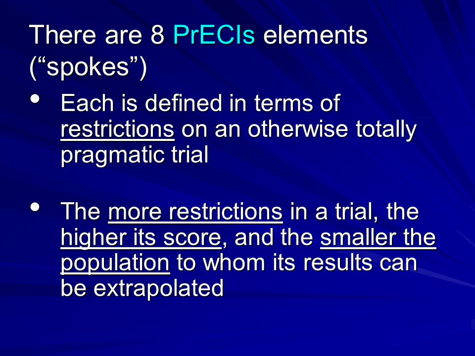 There are 8 PrECIs elements ( spokes ) Each is defined in terms of restrictions on an otherwise totally pragmatic trial Each is defined in terms of restrictions on an otherwise totally pragmatic trial The more restrictions in a trial, the higher its score, and the smaller the population to whom its results can be extrapolated The more restrictions in a trial, the higher its score, and the smaller the population to whom its results can be extrapolated