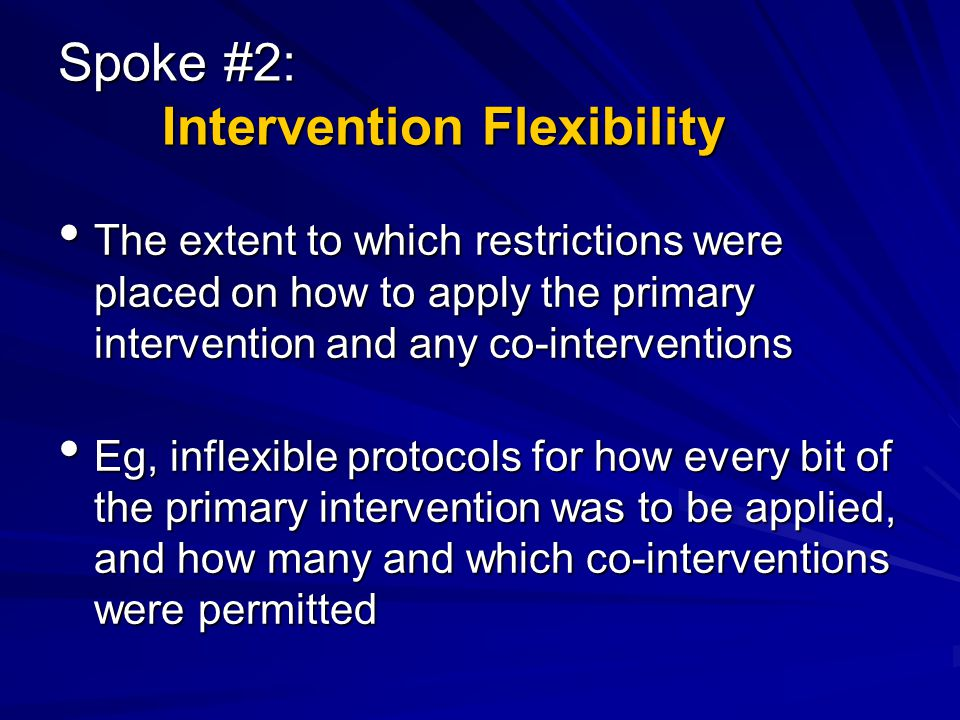 Spoke #2: Intervention Flexibility The extent to which restrictions were placed on how to apply the primary intervention and any co-interventions The extent to which restrictions were placed on how to apply the primary intervention and any co-interventions Eg, inflexible protocols for how every bit of the primary intervention was to be applied, and how many and which co-interventions were permitted Eg, inflexible protocols for how every bit of the primary intervention was to be applied, and how many and which co-interventions were permitted