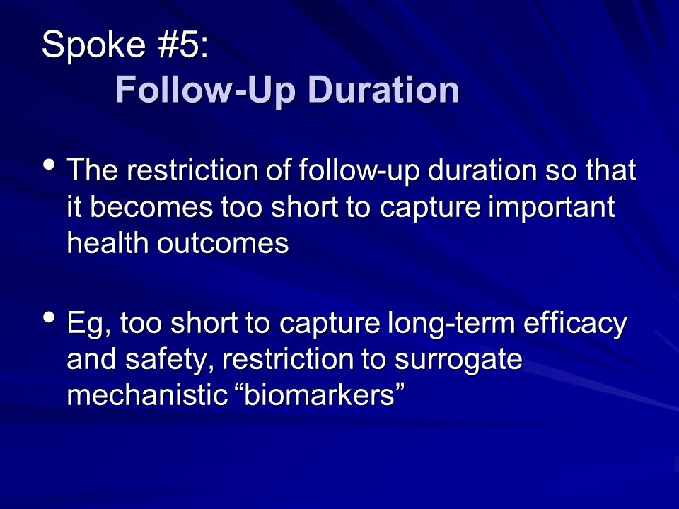 Spoke #5: Follow-Up Duration The restriction of follow-up duration so that it becomes too short to capture important health outcomes The restriction of follow-up duration so that it becomes too short to capture important health outcomes Eg, too short to capture long-term efficacy and safety, restriction to surrogate mechanistic biomarkers Eg, too short to capture long-term efficacy and safety, restriction to surrogate mechanistic biomarkers