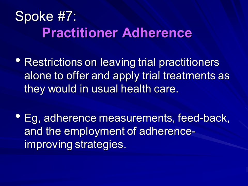 Spoke #7: Practitioner Adherence Restrictions on leaving trial practitioners alone to offer and apply trial treatments as they would in usual health care.
