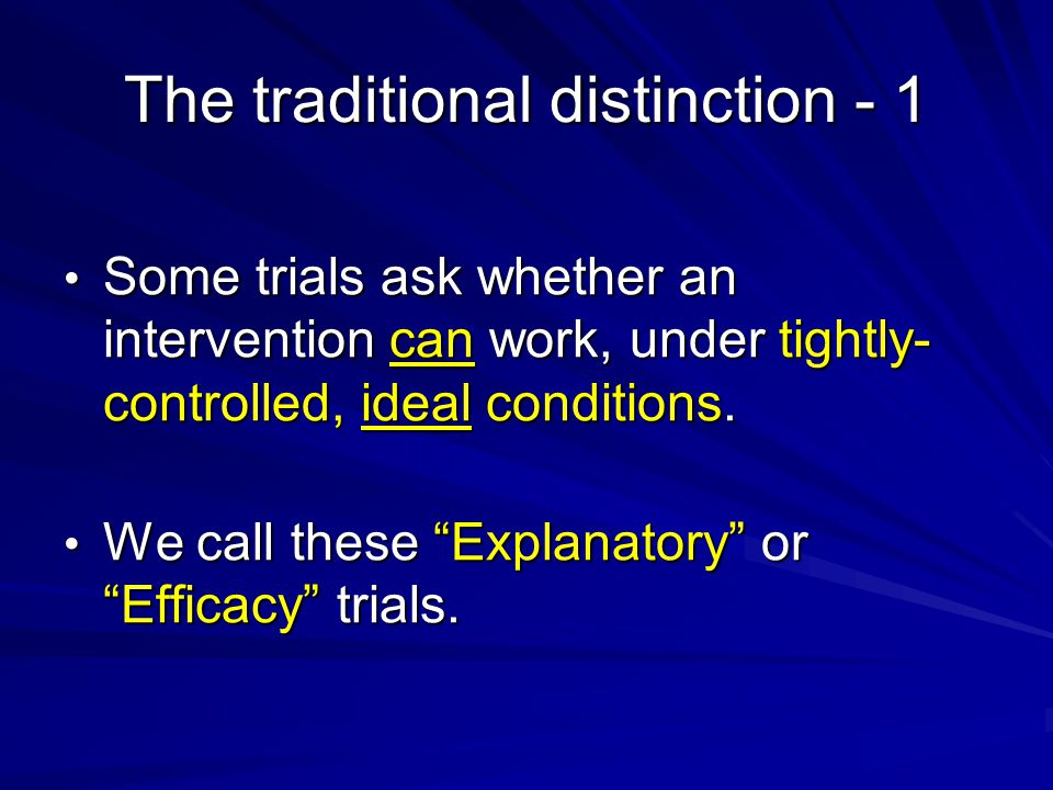The traditional distinction - 1 Some trials ask whether an intervention can work, under tightly- controlled, ideal conditions.