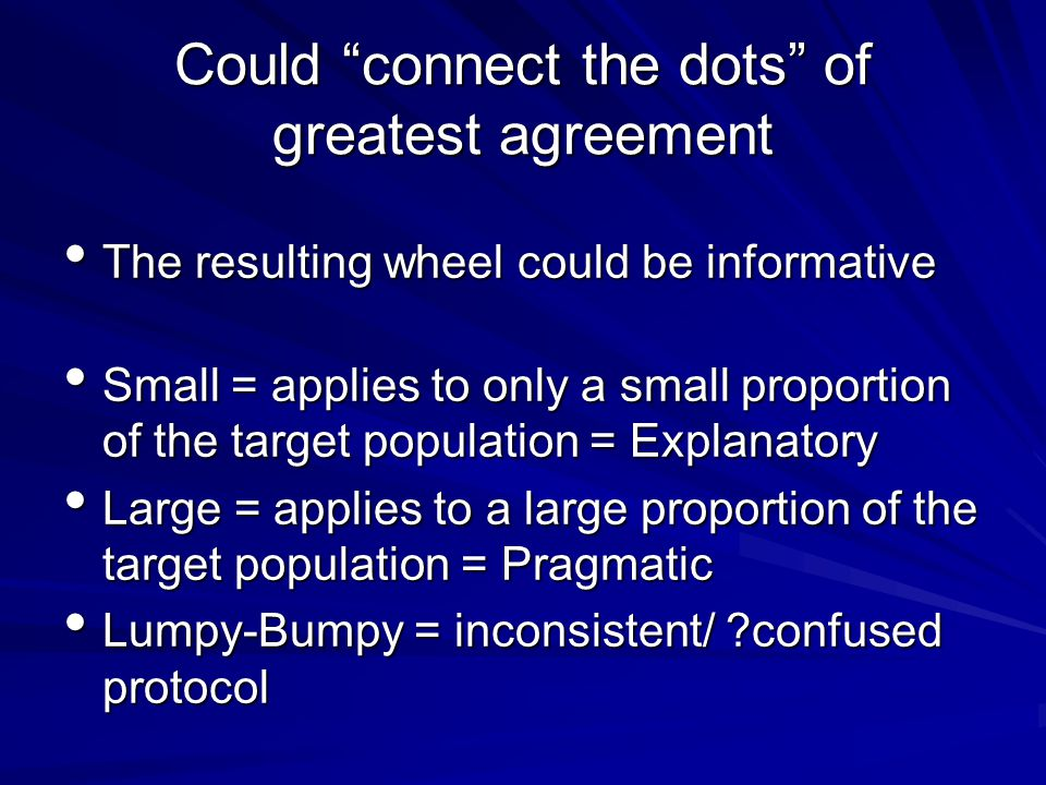 Could connect the dots of greatest agreement The resulting wheel could be informative The resulting wheel could be informative Small = applies to only a small proportion of the target population = Explanatory Small = applies to only a small proportion of the target population = Explanatory Large = applies to a large proportion of the target population = Pragmatic Large = applies to a large proportion of the target population = Pragmatic Lumpy-Bumpy = inconsistent/ confused protocol Lumpy-Bumpy = inconsistent/ confused protocol