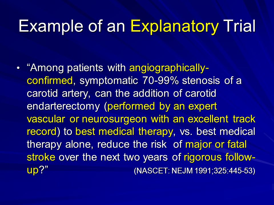 Example of an Explanatory Trial Among patients with angiographically- confirmed, symptomatic 70-99% stenosis of a carotid artery, can the addition of carotid endarterectomy (performed by an expert vascular or neurosurgeon with an excellent track record) to best medical therapy, vs.
