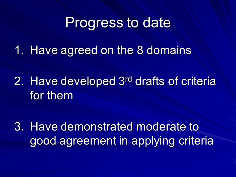 Progress to date 1.Have agreed on the 8 domains 2.Have developed 3 rd drafts of criteria for them 3.Have demonstrated moderate to good agreement in applying criteria