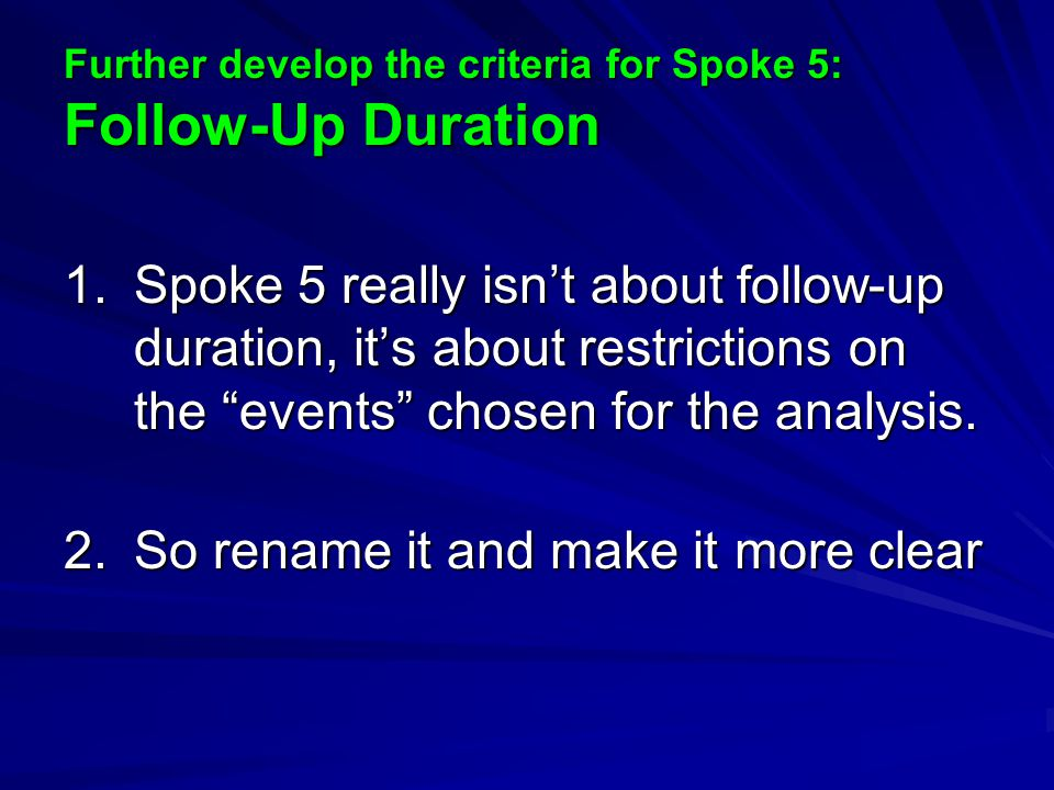Further develop the criteria for Spoke 5: Follow-Up Duration 1.Spoke 5 really isn't about follow-up duration, it's about restrictions on the events chosen for the analysis.