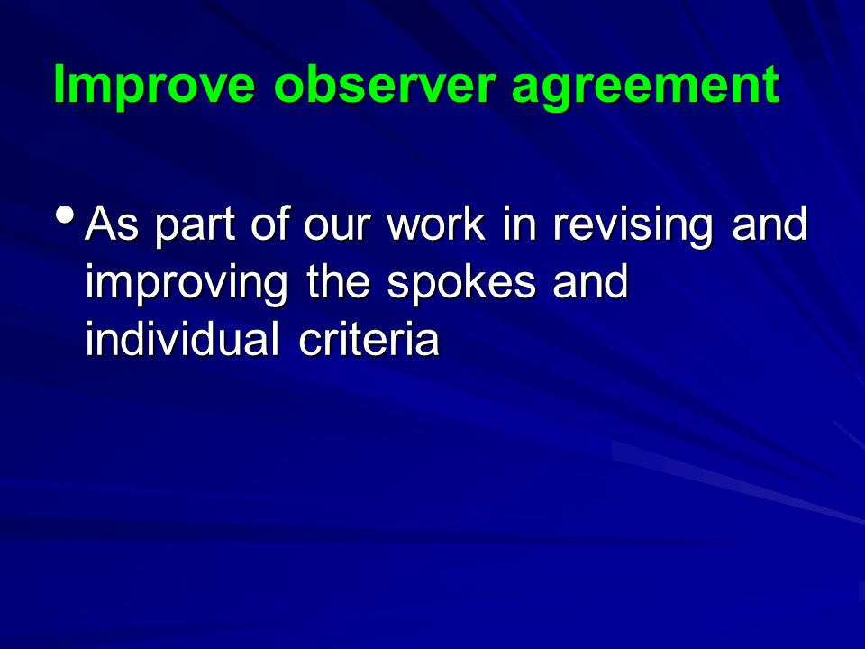 Improve observer agreement As part of our work in revising and improving the spokes and individual criteria As part of our work in revising and improving the spokes and individual criteria