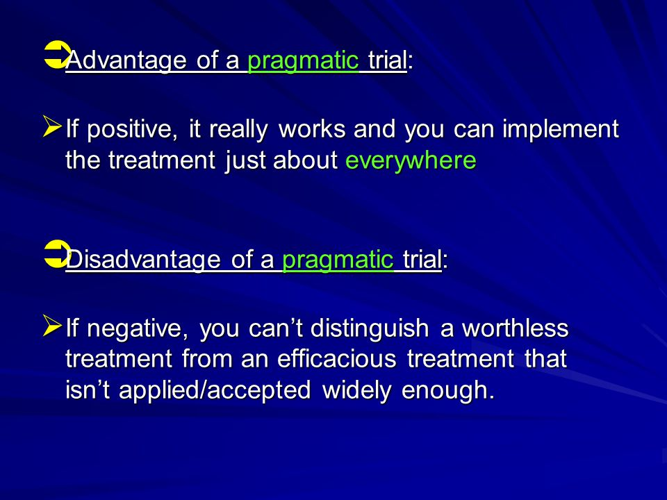  Advantage of a pragmatic trial:  If positive, it really works and you can implement the treatment just about everywhere  Disadvantage of a pragmatic trial:  If negative, you can't distinguish a worthless treatment from an efficacious treatment that isn't applied/accepted widely enough.