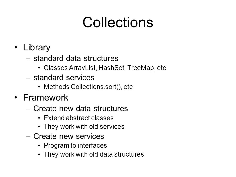 Collections Library –standard data structures Classes ArrayList, HashSet, TreeMap, etc –standard services Methods Collections.sort(), etc Framework –Create new data structures Extend abstract classes They work with old services –Create new services Program to interfaces They work with old data structures