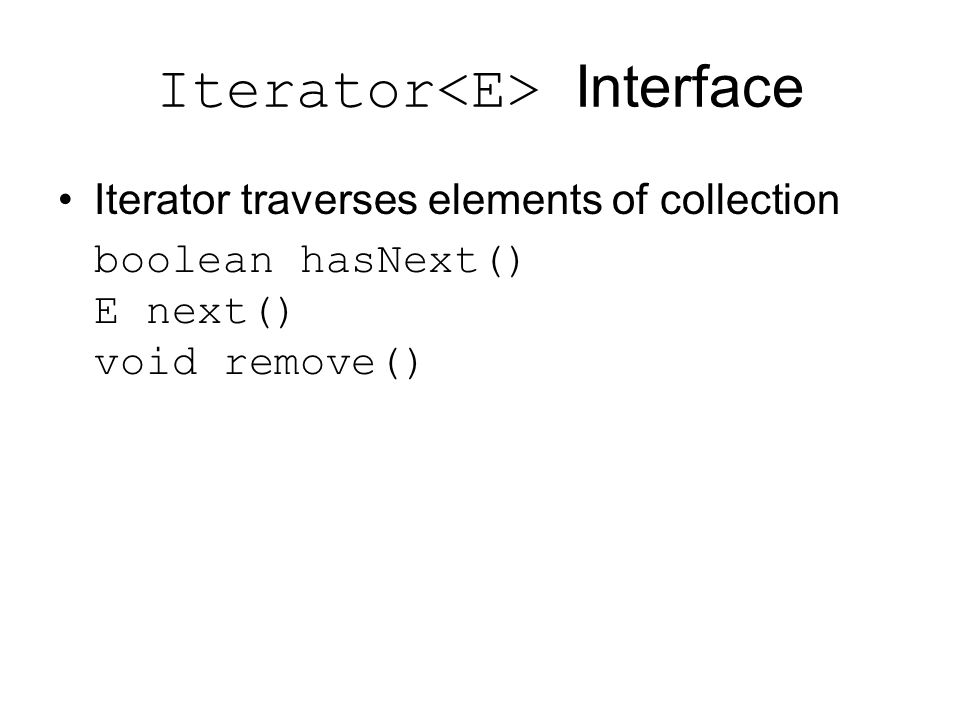 Iterator Interface Iterator traverses elements of collection boolean hasNext() E next() void remove()