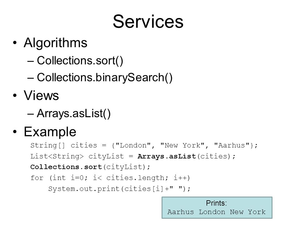 Services Algorithms –Collections.sort() –Collections.binarySearch() Views –Arrays.asList() Example String[] cities = { London , New York , Aarhus }; List cityList = Arrays.asList(cities); Collections.sort(cityList); for (int i=0; i< cities.length; i++) System.out.print(cities[i]+ ); Prints: Aarhus London New York