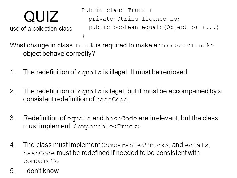 QUIZ use of a collection class What change in class Truck is required to make a TreeSet object behave correctly.