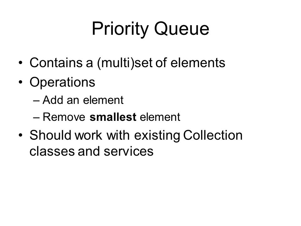 Priority Queue Contains a (multi)set of elements Operations –Add an element –Remove smallest element Should work with existing Collection classes and services