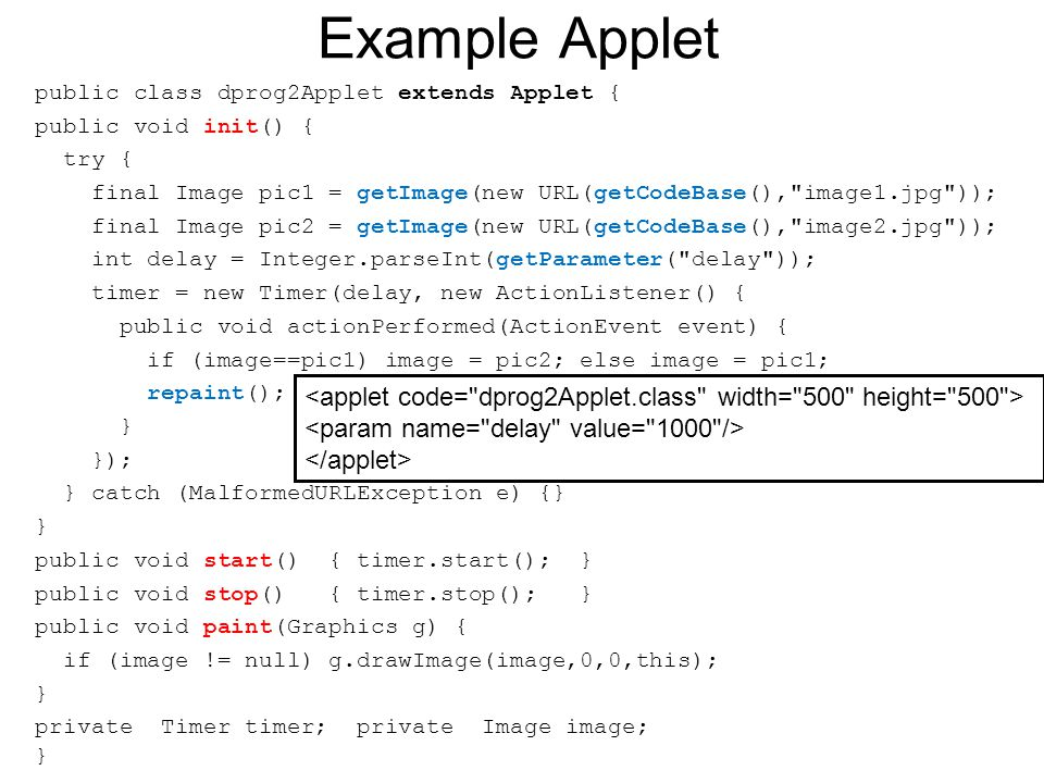 Example Applet public class dprog2Applet extends Applet { public void init() { try { final Image pic1 = getImage(new URL(getCodeBase(), image1.jpg )); final Image pic2 = getImage(new URL(getCodeBase(), image2.jpg )); int delay = Integer.parseInt(getParameter( delay )); timer = new Timer(delay, new ActionListener() { public void actionPerformed(ActionEvent event) { if (image==pic1) image = pic2; else image = pic1; repaint(); } }); } catch (MalformedURLException e) {} } public void start() { timer.start(); } public void stop() { timer.stop(); } public void paint(Graphics g) { if (image != null) g.drawImage(image,0,0,this); } private Timer timer; private Image image; }